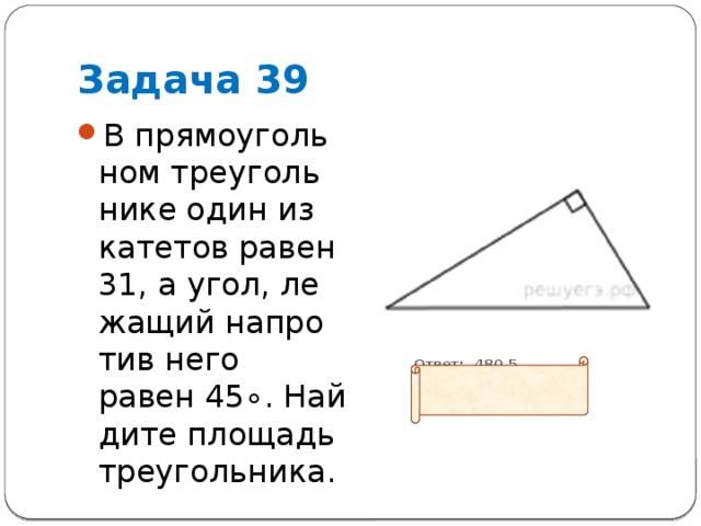 Задача 39 В прямоугольном треугольнике один из катетов равен 31, а угол, лежащий напротив него равен45∘. Найдите площадь треугольника.  Ответ: 480,5