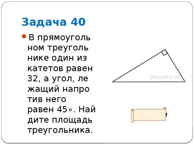 Задача 40 В прямоугольном треугольнике один из катетов равен 32, а угол, лежащий напротив него равен45∘. Найдите площадь треугольника. Ответ: 512