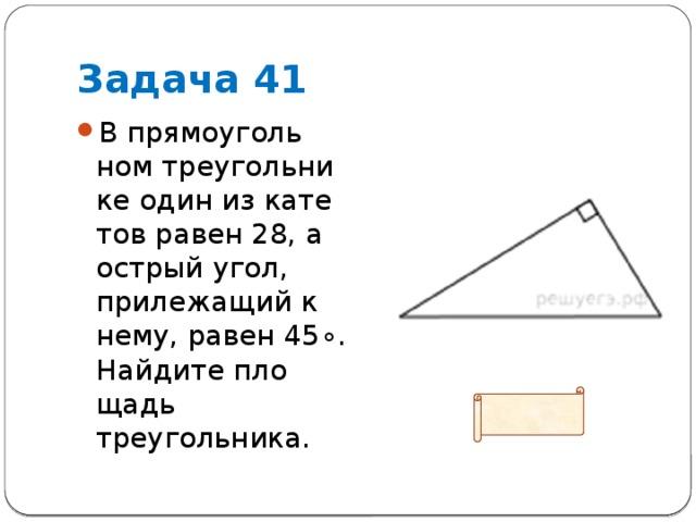 Задача 41 В прямоугольном треугольнике один из катетов равен 28, а острый угол, прилежащий к нему, равен45∘. Найдите площадь треугольника. Ответ: 392
