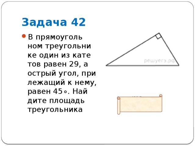 Задача 42 В прямоугольном треугольнике один из катетов равен 29, а острый угол, прилежащий к нему, равен45∘. Найдите площадь треугольника           Ответ: 420,5