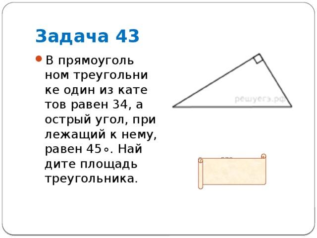 Задача 43 В прямоугольном треугольнике один из катетов равен 34, а острый угол, прилежащий к нему, равен45∘. Найдите площадь треугольника.          Ответ: 578
