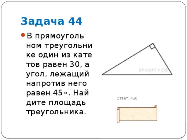 Задача 44 В прямоугольном треугольнике один из катетов равен 30, а угол, лежащий напротив него равен45∘. Найдите площадь треугольника.            Ответ: 450