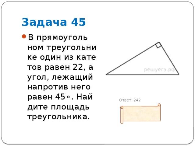 Задача 45 В прямоугольном треугольнике один из катетов равен 22, а угол, лежащий напротив него равен45∘. Найдите площадь треугольника.            Ответ: 242