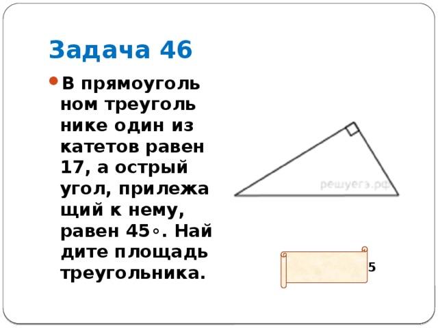 Задача 46 В прямоугольном треугольнике один из катетов равен 17, а острый угол, прилежащий к нему, равен45∘. Найдите площадь треугольника. Ответ: 144,5