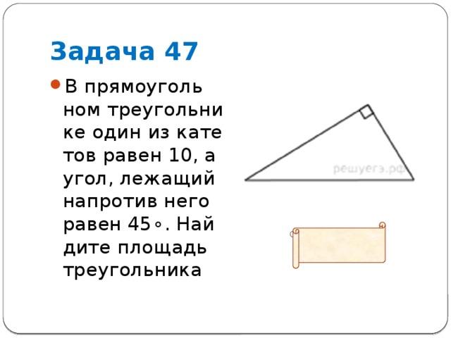 Задача 47 В прямоугольном треугольнике один из катетов равен 10, а угол, лежащий напротив него равен45∘. Найдите площадь треугольника  Ответ: 50