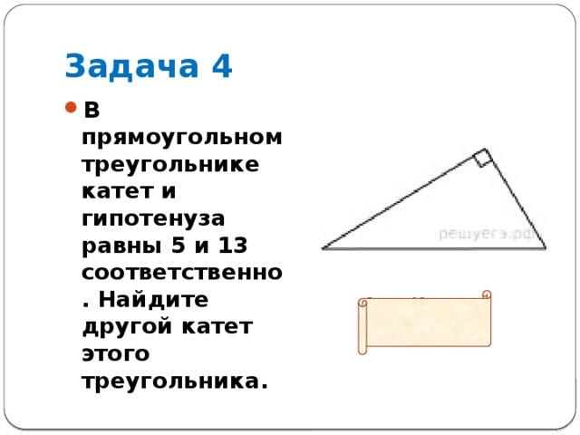 Задача 4 В прямоугольном треугольнике катет и гипотенуза равны 5 и 13 соответственно. Найдите другой катет этого треугольника.  Ответ: 12