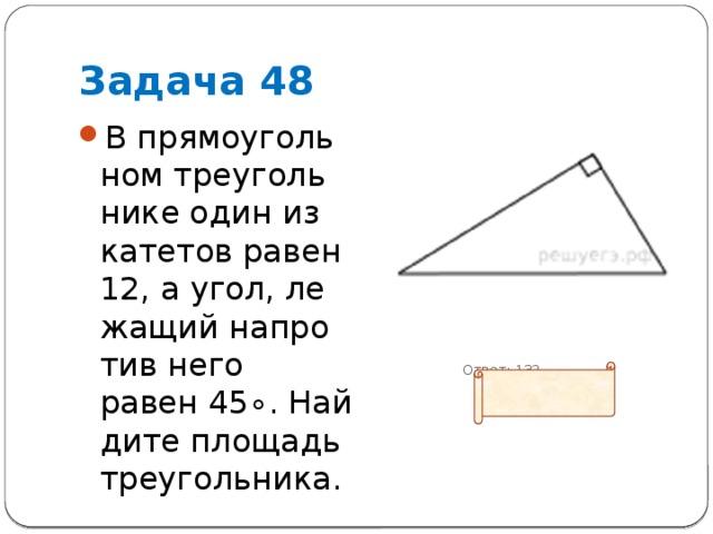 Задача 48 В прямоугольном треугольнике один из катетов равен 12, а угол, лежащий напротив него равен45∘. Найдите площадь треугольника.  Ответ: 132