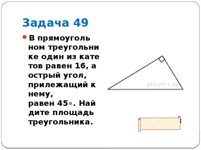 Задача 49 В прямоугольном треугольнике один из катетов равен 16, а острый угол, прилежащий к нему, равен45∘. Найдите площадь треугольника.  Ответ: 128