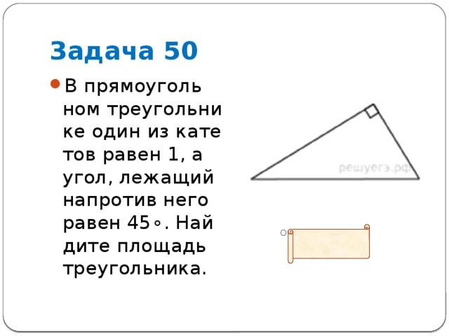 Задача 50 В прямоугольном треугольнике один из катетов равен 1, а угол, лежащий напротив него равен45∘. Найдите площадь треугольника.  Ответ:0,5
