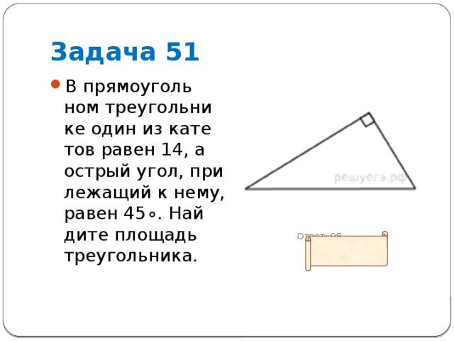 Задача 51 В прямоугольном треугольнике один из катетов равен 14, а острый угол, прилежащий к нему, равен45∘. Найдите площадь треугольника.  Ответ: 98