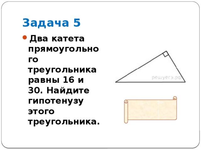 Задача 5 Два катета прямоугольного треугольника равны 16 и 30. Найдите гипотенузу этого треугольника.  Ответ: 34