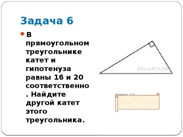 Задача 6 В прямоугольном треугольнике катет и гипотенуза равны 16 и 20 соответственно. Найдите другой катет этого треугольника.  Ответ: 12