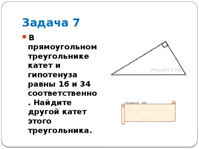 Задача 7 В прямоугольном треугольнике катет и гипотенуза равны 16 и 34 соответственно. Найдите другой катет этого треугольника.  Ответ: 30