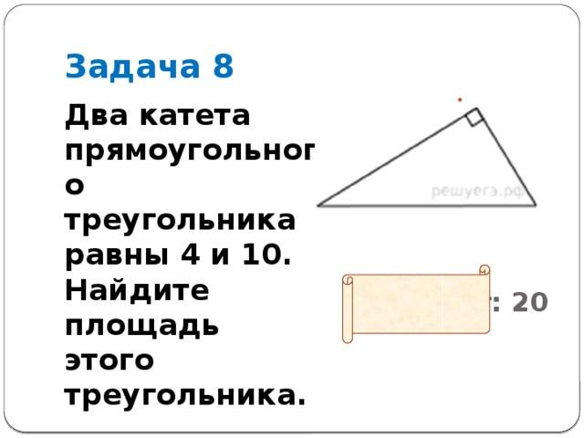 Задача 8 Два катета прямоугольного треугольника равны 4 и 10. Найдите площадь этого треугольника.
