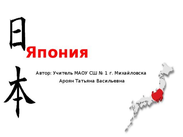 Япония Автор: Учитель МАОУ СШ № 1 г. Михайловска Ароян Татьяна Васильевна
