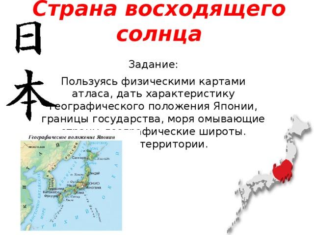 Страна восходящего солнца Задание: Пользуясь физическими картами атласа, дать характеристику географического положения Японии, границы государства, моря омывающие страну, географические широты. Рельеф территории.