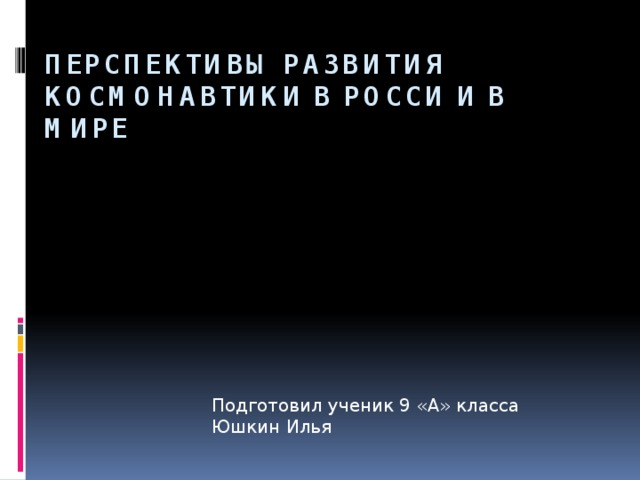 Перспективы развития космонавтики в Росси и в мире Подготовил ученик 9 «А» класса Юшкин Илья