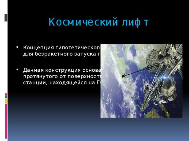 Космический лифт Концепция гипотетического инженерного сооружения для безракетного запуска грузов в космос. Данная конструкция основана на применении троса, протянутого от поверхности планеты к орбитальной станции, находящейся на ГСО.