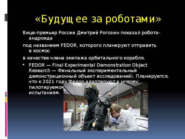 «Будущее за роботами» Вице-премьер России Дмитрий Рогозин показал робота-андроида под названием FEDOR, которого планируют отправить вкосмос вкачестве члена экипажа орбитального корабля.