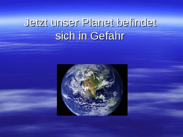 Jetzt unser Planet befindet sich in Gefahr