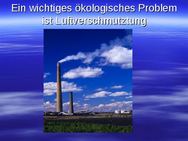 Ein wichtiges ökologisches Problem ist Luftverschmutztung