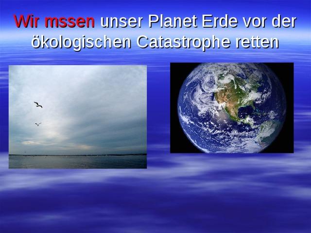 Wir mssen unser Planet Erde vor der ökologischen Catastrophe retten