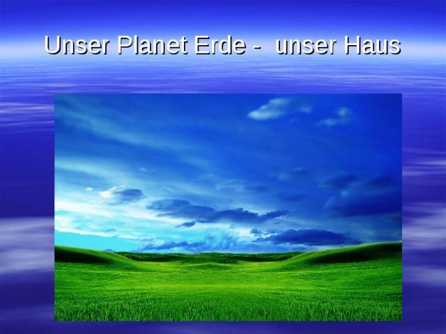 Unser Planet Erde - unser Haus