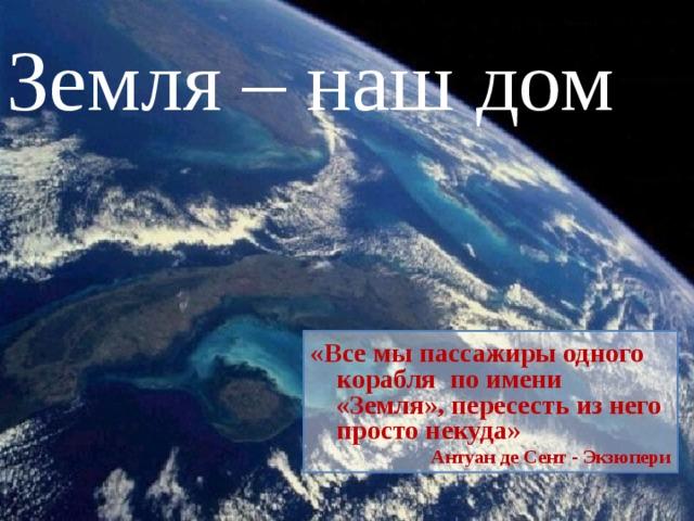 Земля – наш дом «Все мы пассажиры одного корабля по имени «Земля», пересесть из него просто некуда» Антуан де Сент - Экзюпери