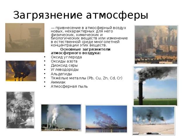 Загрязнение атмосферы  — привнесение в атмосферный воздух новых, нехарактерных для него физических, химических и биологических веществ или изменение в естественной среде многолетней концентрации этих веществ.   Основные загрязнители атмосферного воздуха: