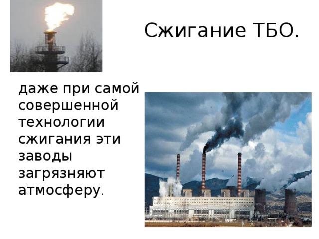 Сжигание ТБО. даже при самой совершенной технологии сжигания эти заводы загрязняют атмосферу .
