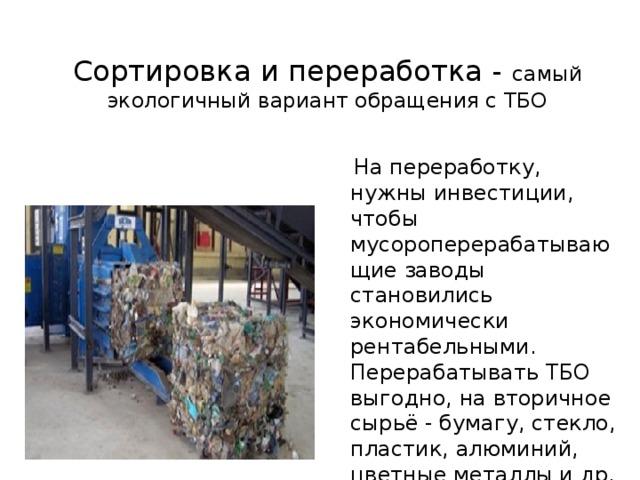 Сортировка и переработка - самый экологичный вариант обращения с ТБО  На переработку, нужны инвестиции, чтобы мусороперерабатывающие заводы становились экономически рентабельными. Перерабатывать ТБО выгодно, на вторичное сырьё - бумагу, стекло, пластик, алюминий, цветные металлы и др. - всегда есть спрос.