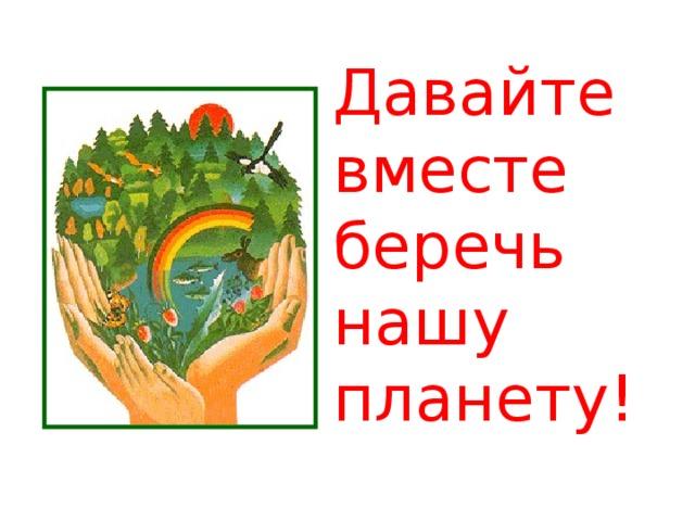 Давайте вместе  беречь нашу планету!