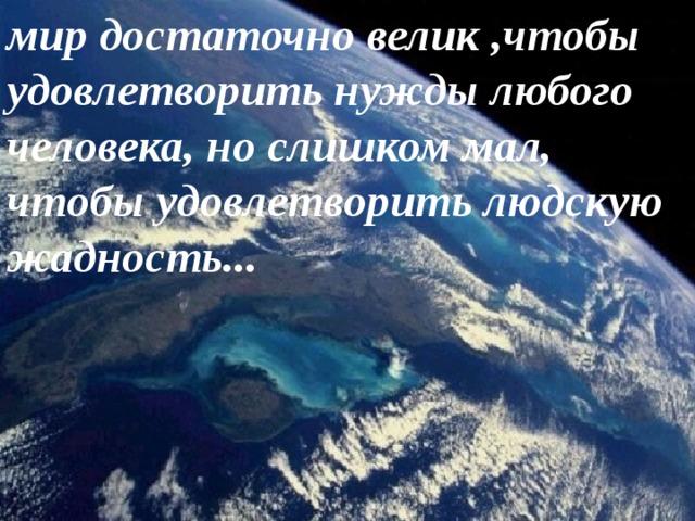 мир достаточно велик ,чтобы удовлетворить нужды любого человека, но слишком мал, чтобы удовлетворить людскую жадность...