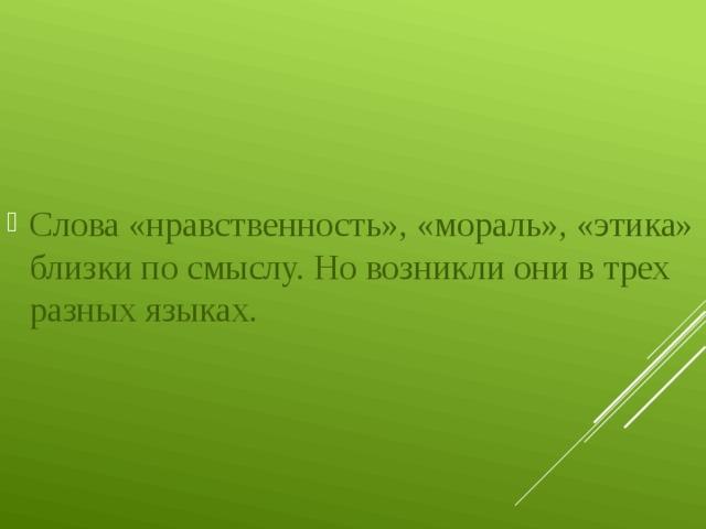 Слова «нравственность», «мораль», «этика» близки по смыслу. Но возникли они в трех разных языках.