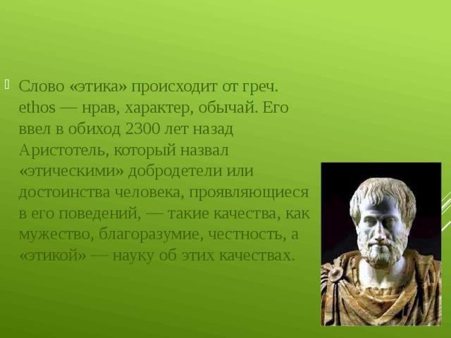 Слово «этика» происходит от греч. ethos — нрав, характер, обычай. Его ввел в обиход 2300 лет назад Аристотель, который назвал «этическими» добродетели или достоинства человека, проявляющиеся в его поведений, — такие качества, как мужество, благоразумие, честность, а «этикой» — науку об этих качествах.