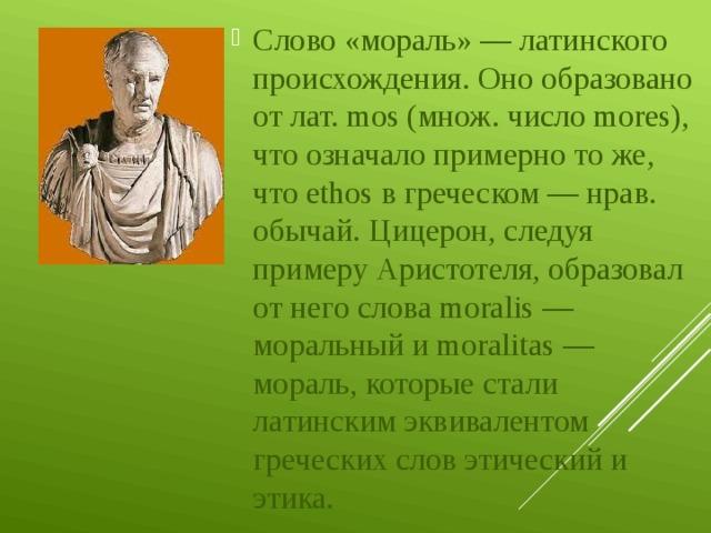 Слово «мораль» — латинского происхождения. Оно образовано от лат. mos (множ. число mores), что означало примерно то же, что ethos в греческом — нрав. обычай. Цицерон, следуя примеру Аристотеля, образовал от него слова moralis — моральный и moralitas — мораль, которые стали латинским эквивалентом греческих слов этический и этика.