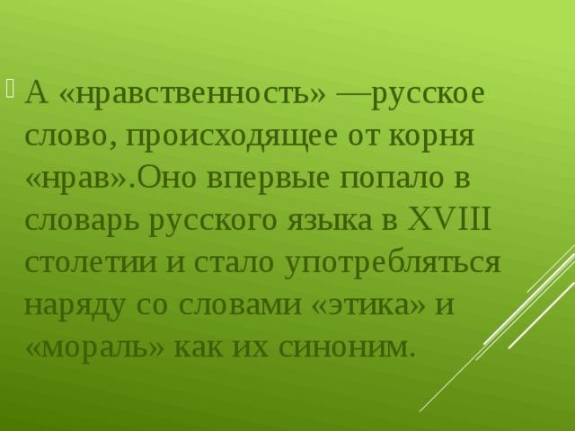 А «нравственность» —русское слово, происходящее от корня «нрав».Оно впервые попало в словарь русского языка в XVIII столетии и стало употребляться наряду со словами «этика» и «мораль» как их синоним.