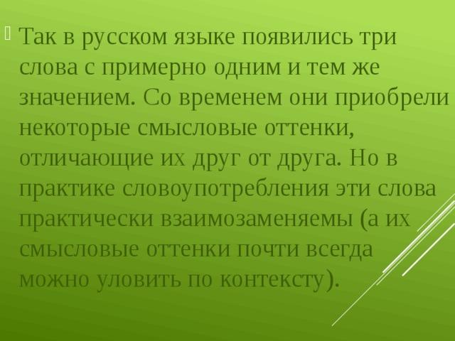Так в русском языке появились три слова с примерно одним и тем же значением. Со временем они приобрели некоторые смысловые оттенки, отличающие их друг от друга. Но в практике словоупотребления эти слова практически взаимозаменяемы (а их смысловые оттенки почти всегда можно уловить по контексту).
