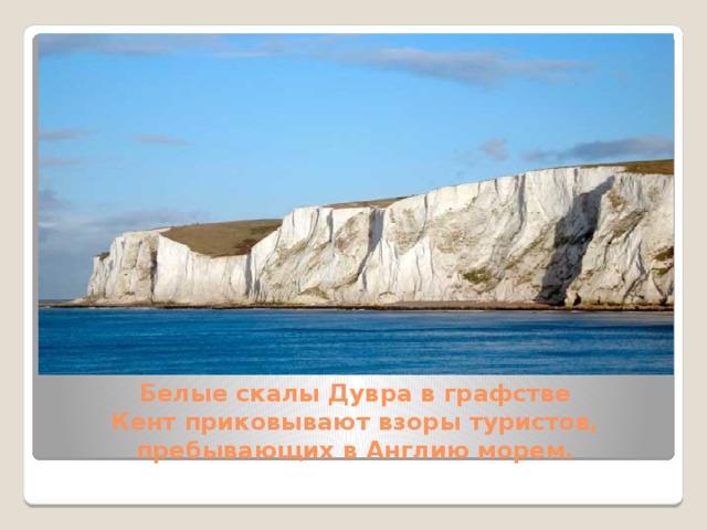 Белые скалы Дувра в графстве Кентприковывают взоры туристов, пребывающих в Англию морем.