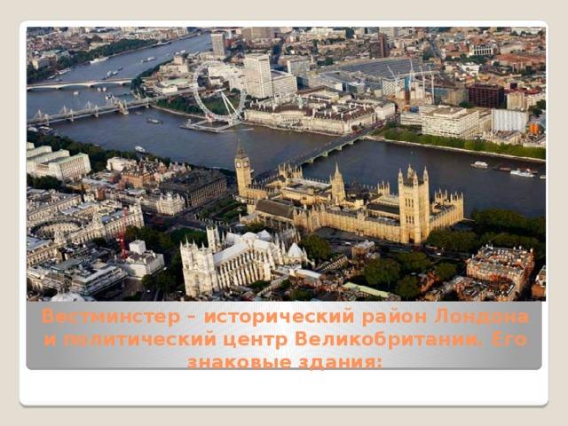 Вестминстер– исторический район Лондона и политический центр Великобритании. Его знаковые здания: