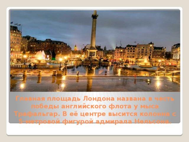 Главная площадь Лондонаназвана в честь победы английского флота у мыса Трафальгар. В её центре высится колонна с 5-метровой фигурой адмирала Нельсона.