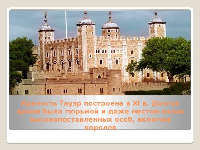 Крепость Тауэрпостроена в XI в. Долгое время была тюрьмой и даже местом казни высокопоставленных особ, включая королев