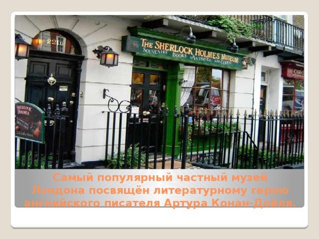 Самый популярный частный музей Лондонапосвящён литературному герою английского писателя Артура Конан-Дойля.