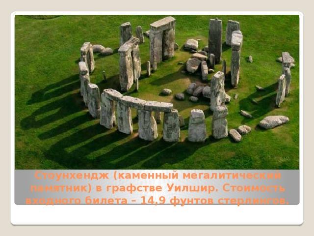 Стоунхендж(каменный мегалитический памятник) в графстве Уилшир. Стоимость входного билета – 14,9 фунтов стерлингов.