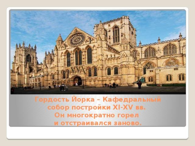 Гордость Йорка –Кафедральный соборпостройки XI-XV вв.  Он многократно горел  и отстраивался заново.