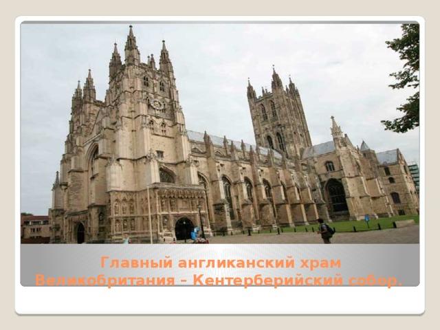 Главный англиканский храм Великобритания –Кентерберийский собор .