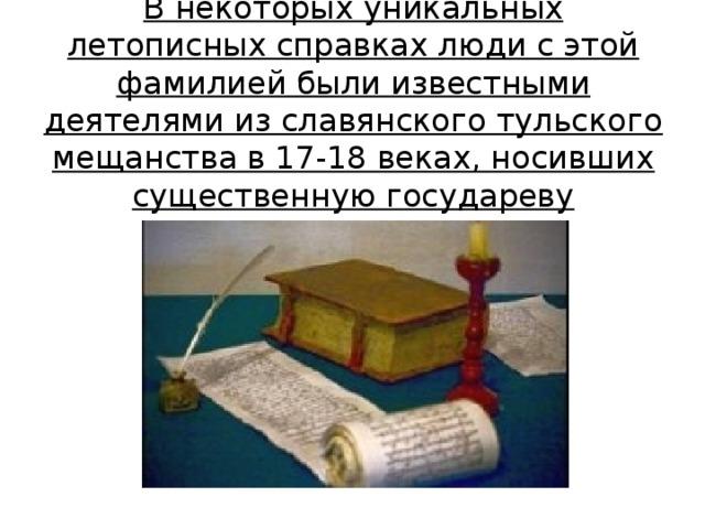 В некоторых уникальных летописных справках люди с этой фамилией были известными деятелями из славянского тульского мещанства в 17-18 веках, носивших существенную государеву привелегию.