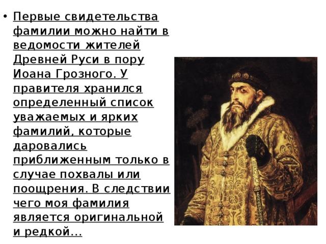 Первые свидетельства фамилии можно найти в ведомости жителей Древней Руси в пору Иоана Грозного. У правителя хранился определенный список уважаемых и ярких фамилий, которые даровались приближенным только в случае похвалы или поощрения. В следствии чего моя фамилия является оригинальной и редкой…