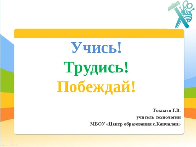 Учись!   Трудись!  Побеждай! Токпаев Г.В. учитель технологии МБОУ «Центр образования с.Канчалан»