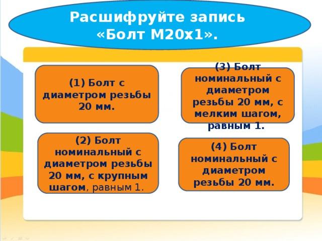 Расшифруйте запись «Болт М20x1».   (1) Болт с диаметром резьбы 20 мм. (3)  Болт номинальный с диаметром резьбы 20 мм, с мелким шагом, равным 1. (2) Болт номинальный с диаметром резьбы 20 мм, с крупным шагом , равным 1.  (4) Болт номинальный с диаметром резьбы 20 мм.